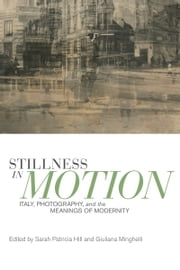 Stillness in Motion - Italy, Photography, and the Meanings of Modernity ebook by Sarah (Sally) Patricia HIll,Giuliana Minghelli