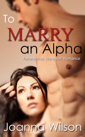 To Marry an Alpha (Paranormal Werewolf Romance) - The Blackwater Alpha, #5 ebook by Joanna Wilson