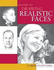 Secrets to Drawing Realistic Faces ebook by Stuart Parks, Carrie