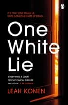 One White Lie - The bestselling, gripping psychological thriller with a twist you won't see coming ebook by Leah Konen