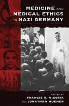 Medicine and Medical Ethics in Nazi Germany - Origins, Practices, Legacies ebook by Francis R. Nicosia, Jonathan Huener