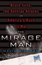 The Mirage Man - Bruce Ivins, the Anthrax Attacks, and America's Rush to War ebook by David Willman