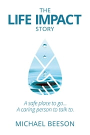 The Life Impact Story: A Safe Place to Go . . . A Caring Person to Talk to . . . ebook by Michael Beeson