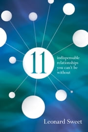 11 - Indispensable Relationships You Can't Be Without ebook by Leonard Sweet, Ph.D