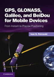 GPS, GLONASS, Galileo, and BeiDou for Mobile Devices - From Instant to Precise Positioning ebook by Dr Ivan G. Petrovski