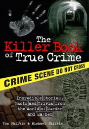The Killer Book of True Crime - Incredible Stories, Facts and Trivia from the World of Murder and Mayhem ebook by Tom Philbin, Michael Philbin