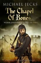 The Chapel of Bones (Knights Templar Mysteries 18) - An engrossing and intriguing medieval mystery ebook by Michael Jecks