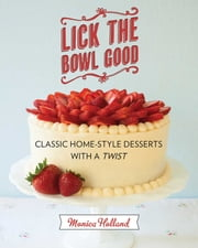 Lick the Bowl Good - Classic Home-Style Desserts with a Twist ebook by Monica Holland