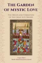The Garden of Mystic Love: Volume I: The Origin and Formation of the Great Sufi Orders ebook by Gregory Blann