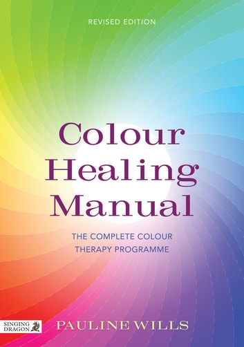 Colour Healing Manual - The Complete Colour Therapy Programme Revised Edition eBook by Pauline Wills