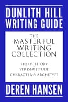 The Masterful Writing Collection - Comprising the Dunlith Hill Writing Guides to Story Theory, Verisimilitude, and Character and Archetype ebook by Deren Hansen