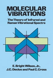 Molecular Vibrations - The Theory of Infrared and Raman Vibrational Spectra ebook by E. Bright Wilson Jr.,J. C. Decius,Paul C. Cross