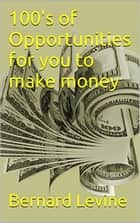 100's of Opportunities for You to Make Money ebook by Bernard Levine