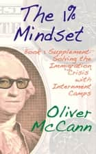 The 1% Mindset: Book 1 Supplement: Solving the Immigration 'Crisis' with Internment Camps ebook by Oliver McCann