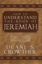 How to Understand Jeremiah ebook by Duane S. Crowther