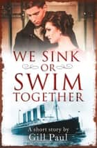 We Sink or Swim Together: An eShort love story ebook by Gill Paul
