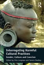 Interrogating Harmful Cultural Practices ebook by Chia Longman,Tamsin Bradley