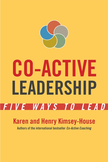 Co-Active Leadership - Five Ways to Lead ebook by Karen Kimsey-House,Henry Kimsey-House