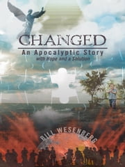 Changed - An Apocalyptic Story with Hope and a Solution ebook by Bill Wesenberg