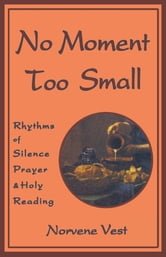 No Moment Too Small - Rhythms of Silence, Prayer, and Holy Reading ebook by Norvene Vest