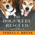 The Dogs Were Rescued (And So Was I) audiobook by Teresa J. Rhyne, Carrington MacDuffie