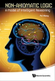 Non-Axiomatic Logic - A Model of Intelligent Reasoning ebook by Pei Wang