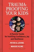 Trauma-Proofing Your Kids - A Parents' Guide for Instilling Confidence, Joy and Resilience ebook by Maggie Kline, Peter A. Levine, Ph.D.