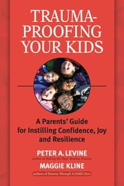 Trauma-Proofing Your Kids - A Parents' Guide for Instilling Confidence, Joy and Resilience ebook by Maggie Kline,Peter A. Levine, Ph.D.
