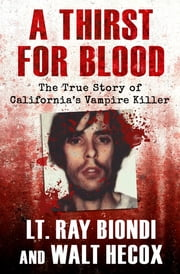 A Thirst for Blood - The True Story of California's Vampire Killer e-kirjat by Lt. Ray Biondi, Walt Hecox