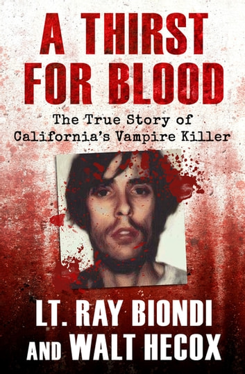 A Thirst for Blood - The True Story of California's Vampire Killer ebook by Lt. Ray Biondi,Walt Hecox