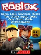 Roblox Game, Login, Download, Hacks, Toys, Studio, Music, Codes, Com, Cheats Guide Unofficial ebook by HSE Guides
