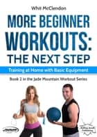 More Beginner Workouts: The Next Step: Training at Home with Basic Equipment - Jade Mountain Workout Series, #2 ebook by
