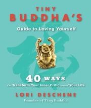 Tiny Buddha's Guide to Loving Yourself - 40 Ways to Transform Your Inner Critic and Your Life ebook by Lori Deschene