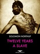 Twelve Years a Slave - Narrative of Solomon Northup, a Citizen of New York, Kidnapped In Washington City in 1841 and Rescued in 1853, From a Cotton Plantation Near the Red River in Louisiana. ebook by Solomon Northup