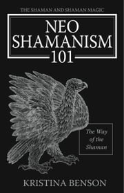 The Shaman and Shaman Magic:  Neo Shamanism 101: The Way of the Shaman ebook by Benson, Kristina