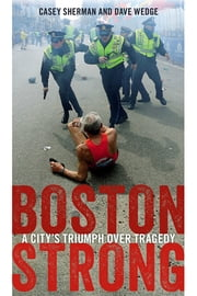 Boston Strong - A City's Triumph over Tragedy ebook by Casey Sherman,Dave Wedge,Martin J. Walsh