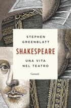 Shakespeare - Una vita nel teatro ebook by Stephen Greenblatt