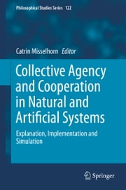 Collective Agency and Cooperation in Natural and Artificial Systems - Explanation, Implementation and Simulation ebook by Catrin Misselhorn