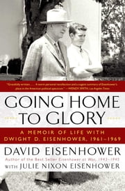 Going Home To Glory - A Memoir of Life with Dwight D. Eisenhower, 1961-1969 ebook by David Eisenhower