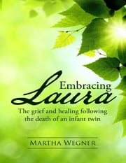 Embracing Laura: The Grief and Healing Following the Death of an Infant Twin ebook by Martha Wegner