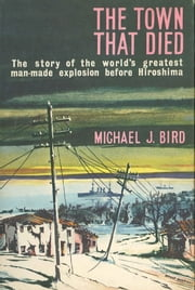 The Town That Died - The story of the world's greatest man-made explosion before Hiroshima ebook by Michael Bird