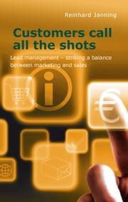 Customers call all the shots - Lead management - striking a balance between marketing and sales ebook by Reinhard Janning