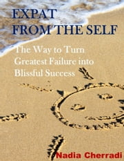 Expat from the Self - The Way to Turn Greatest Failure into Blissful Success ebook by Nadia Cherradi
