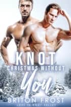 Knot Christmas Without You: An Mpreg Romance - Love in Knot Valley, #5 ebook by