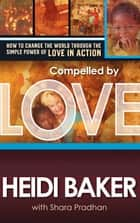 Compelled By Love - How to Change the World Through the Simple Power of Love in Action eBook by Heidi Baker