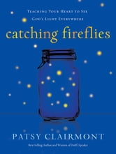 Catching Fireflies - Teaching Your Heart to See God's Light Everywhere ebook by Patsy Clairmont