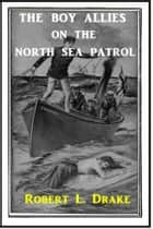 The Boy Allies on the North Sea Patrol ebook by Robert L. Drake