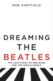 Dreaming the Beatles - The Love Story of One Band and the Whole World ebook by Rob Sheffield
