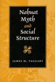 Nahuat Myth and Social Structure ebook by James M. Taggart