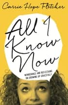 All I Know Now - Wonderings and Reflections on Growing Up Gracefully ebook by Carrie Hope Fletcher